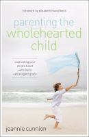 Parenting the wholehearted child : captivating your child's heart with God's extravagant grace