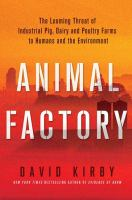 Animal factory : the looming threat of industrial pig, dairy, and poultry farms to humans and the environment