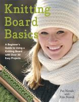 Knitting board basics : a beginner's guide to using a knitting board with over 30 easy projects