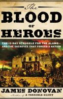 The blood of heroes :the 13-day struggle for the Alamo-- and the sacrifice that forged a nation /James Donovan.