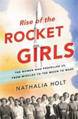 Book cover for Rise of the rocket girls : the women who propelled us, from missiles to the moon to Mars / Nathalia Holt