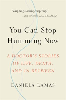 Cover Image for You can stop humming now : a doctor's stories of life, death, and in between by Daniela Lamas