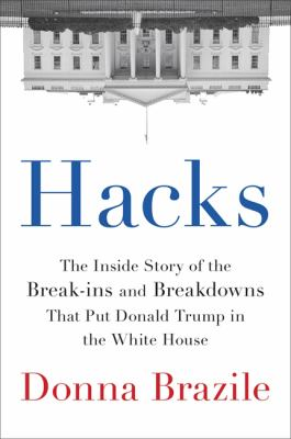 Cover Image for Hacks: The Inside Story of the Break-ins and Breakdowns that Put Donald Trump in the White House by Donna Brazile