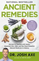 Title: Ancient remedies : secrets to healing with herbs, essential oils, CBD, and the most powerful natural medicine in history Author:Axe, Josh