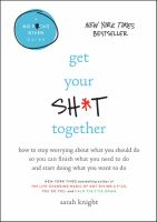 Get your sh*t together : how to stop worrying about what you should do so you can finish what you need to do and start doing what you want to do