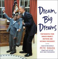 Dream Big Dreams: Photographs From Barack Obama's Inspiring and Historic Presidency : A Book for Young Readers