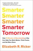 Title: Smarter tomorrow : how 15 minutes of neurohacking a day can help you work better, think faster, and get more done Author:Ricker, Elizabeth R