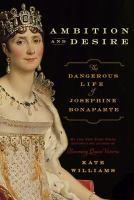 Ambition and desire : the dangerous life of Josephine Bonaparte