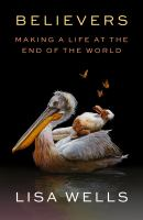 Title: Believers : making a life at the end of the world Author:Wells, Lisa