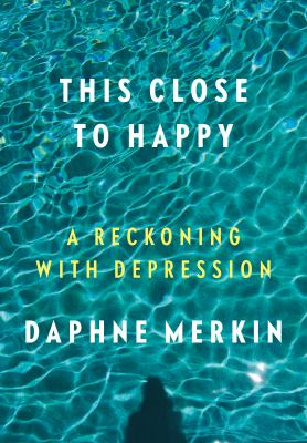 Cover Image for This Close To Happy: A Reckoning With Depression by Daphne Merkin