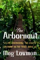 Title: The arbornaut : a life discovering the eighth continent in the trees above us Author:Lowman, Margaret