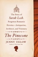 The pinecone : the story of Sarah Losh, forgotten romantic heroine--antiquarian, architect, and visionary