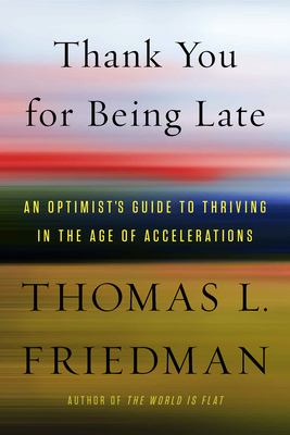 Cover Image for Thank You for Being Late: An Optimist's Guide to Thriving in the Age of Accelerations by Thomas Friedman