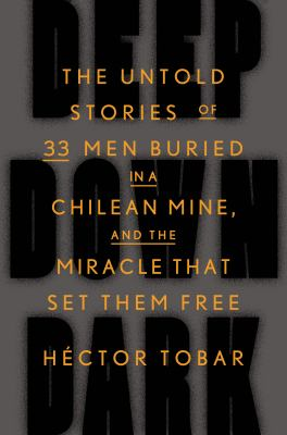 Cover Image for Deep Down Dark: The Untold Stories of 33 Men Buried in a Chilean Mine, and the Miracle That Set Them Free by Hector Tobar