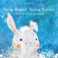 Cover of the book Snow rabbit, spring rabbit : a book of changing seasons