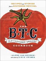 The B.T.C old-fashioned grocery cookbook : recipes and stories from a Southern revival