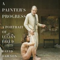 A painter's progress : a portrait of Lucian Freud