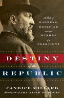 Destiny of the republic : a tale of madness, medicine, and the murder of a president
