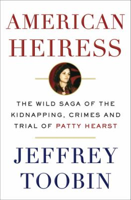 Cover Image for American Heiress: The Wild Saga of the Kidnapping, Crimes and Trial of Patty Hearst by Jeffrey Toobin