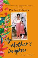 Title: My mother's daughter : a memoir of struggle and triumph Author:Felicien, Perdita