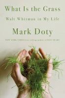 Title: What is the grass : Walt Whitman in my life Author:Doty, Mark