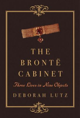 Cover Image for The Bronte Cabinet: Three Lives in Nine Objects by Deborah Lutz
