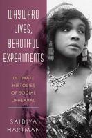 Wayward lives, beautiful experiments : intimate histories of social upheaval /