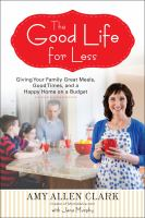 The good life for less : giving your family great meals, good times, and a happy home on a budget