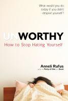Unworthy: How To Stop Hating Yourself