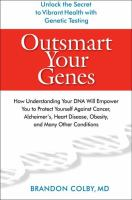 Outsmart your genes : how understanding your DNA will empower you to protect yourself against cancer, Alzheimer's, heart disease, obesity, and many other conditions