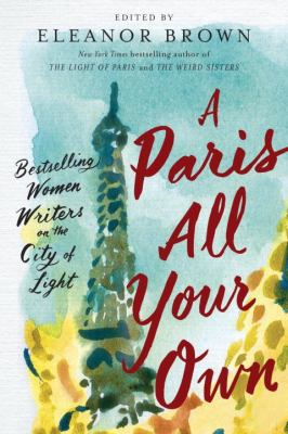 Cover Image for A Paris All Your Own: Bestselling Women Writers on the City of Light by Eleanor Brown (ed.)