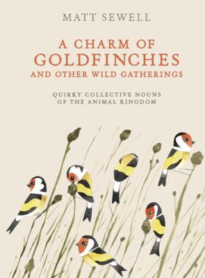 A charm of goldfinches and other wild gatherings : quirky collective nouns of the animal kingdom