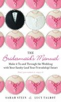 The bridesmaid's manual : make it to and through the wedding with your sanity (and your friendship) intact
