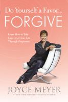 Do yourself a favor-- forgive : learn how to take control of your life through forgiveness