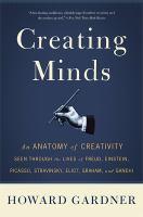 Creating minds : an anatomy of creativity seen through the lives of Freud, Einstein, Picasso, Stravinsky, Eliot, Graham, and Gandhi
