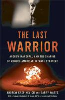 The last warrior : Andrew Marshall and the shaping of modern American defense strategy