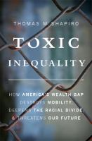 Toxic Inequality: How America's wealth gap destroys mobility, deepens the racial divide, and threatens our future by Thomas M. Shapiro