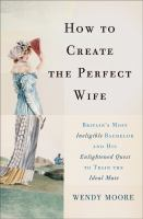How to create the perfect wife : Britain's most ineligible bachelor and his enlightened quest to train the ideal mate