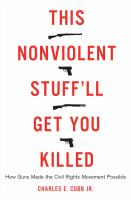 This nonviolent stuff'll get you killed : how guns made the civil rights movement possible