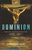 Title: Dominion : how the Christian revolution remade the world Author:Holland, Tom