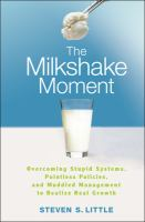 The milkshake moment : overcoming stupid systems, pointless policies, and muddled management to realize real growth