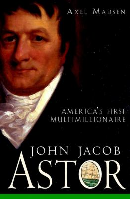 cover of the book John Jacob Astor: America's First Multimillionaire