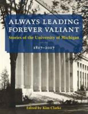 Book cover for Always leading, forever valiant : stories of the University of Michigan, 1817-2017 / edited by Kim Clarke