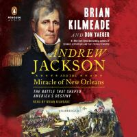 Andrew Jackson and the Miracle of New Orleans: [the Battle That Shaped America's Destiny]