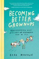 Title: Becoming better grownups : rediscovering what matters and remembering how to fly Author:Montague, Brad