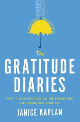 Cover Image for The Gratitude Diaries: How a Year Looking on the Bright Side Can Transform Your Life by Janice Kaplan