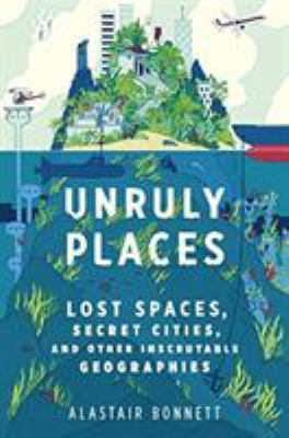 Cover Image for Unruly Places: Lost Spaces, Secret Cities, and Other Inscrutable Geographies by Alastair Bonnett