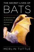The secret lives of bats : my adventures with the world's most misunderstood mammals