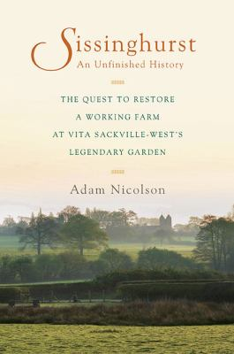Cover Image for Sissinghurst: An Unfinished History: A Quest to Restore a Working Farm at Vita Sackville-West's Legendary Garden by Adam Nicolson