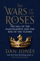 The Wars of the Roses : the fall of the Plantagenets and the rise of the Tudors